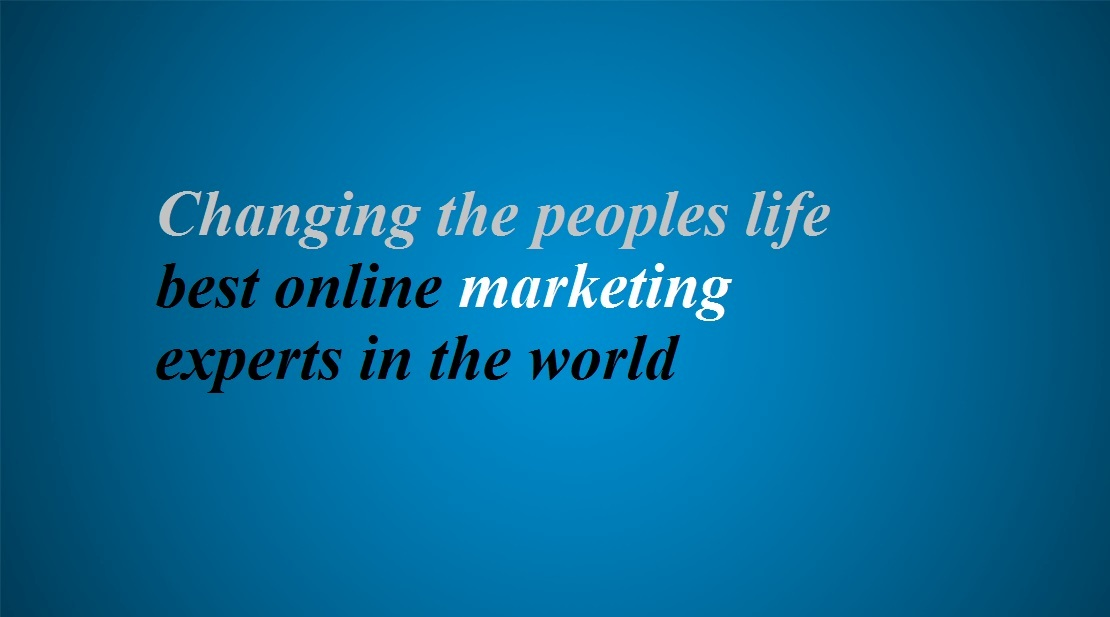 Changing the peoples life - best online marketing experts in the world