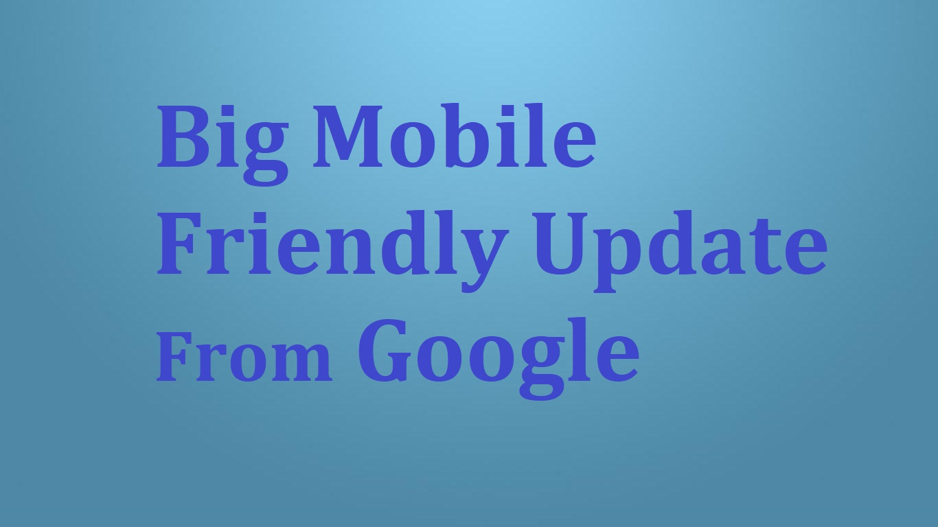 Are You Ready For The Big Mobile Friendly Update From Google?