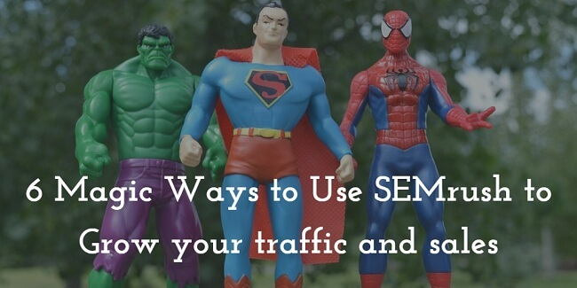 6 Magic Reasons You Need SEMrush to Growing Your Traffic and Sales