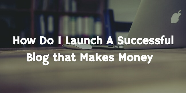 How to Launch a Successful Blog that Makes Money?