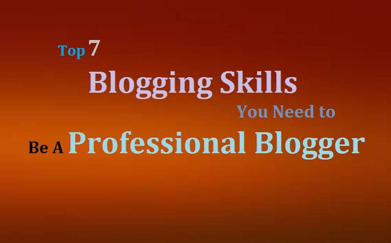 Top 7 Blogging Skills You Need to Be A Professional Blogger
